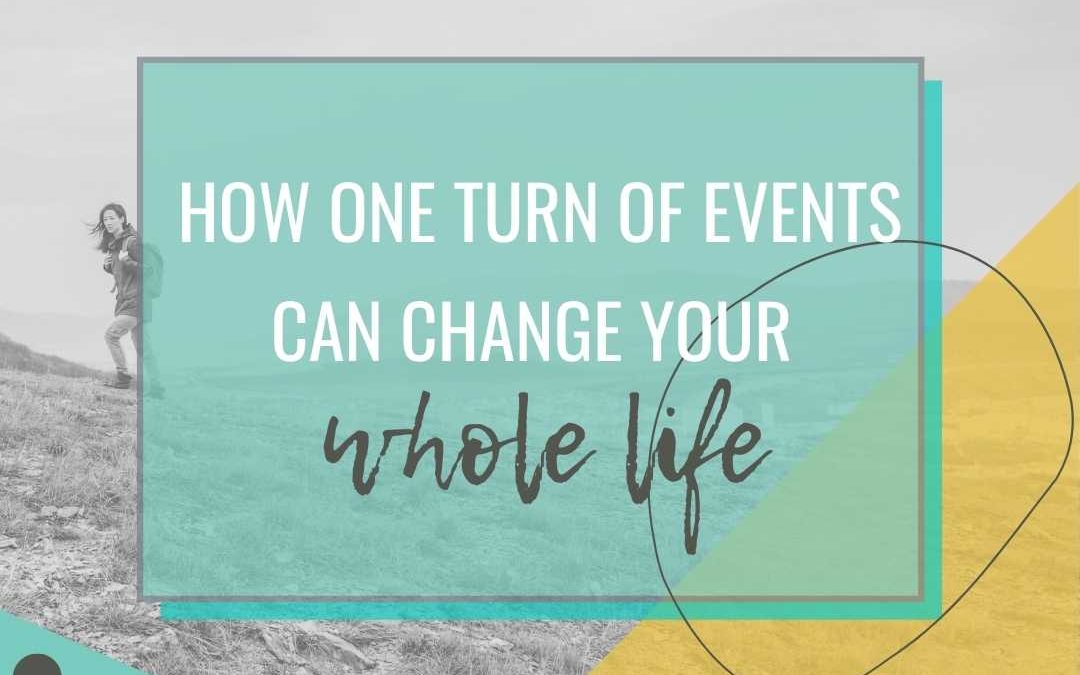 How One Turn of Events Can Change Your Whole Life!