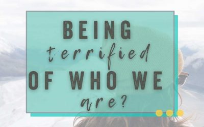 The Feeling of Being Terrified of Who We Are?