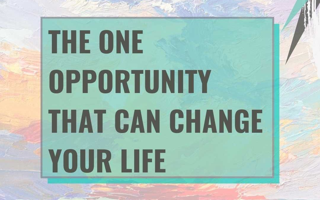 The one opportunity that can change your life